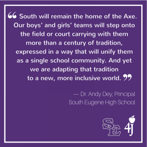 """South will remain the Home of the Axe. Our boys' and girls' teams will step onto the field or court carrying with them more than a century of tradition, expressed in a way that will unify them as a single school community. And yet we are adapting that tradition to a new, more inclusive world."" –Dr. Andy Dey, Principal, South Eugene High School, 4J"